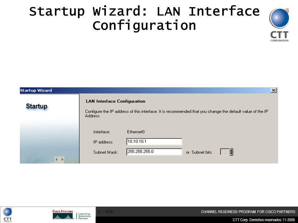 CTT Corp. Derechos reservados 11-2005 CHANNEL READINESS PROGRAM FOR CISCO PARTNERS 1 - 119 Startup Wizard: LAN Interface Configuration