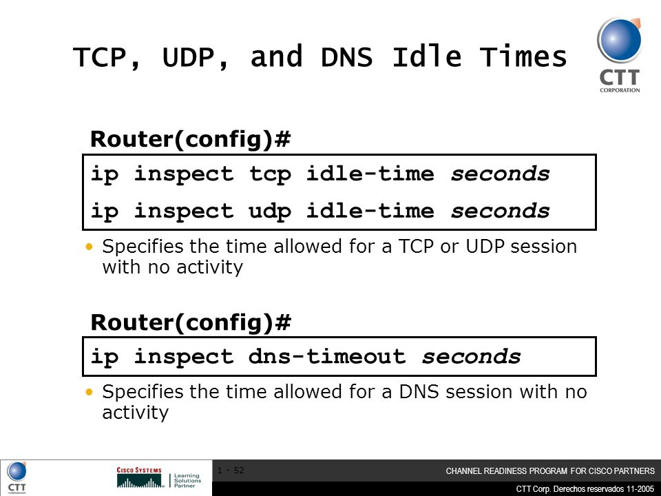 CTT Corp. Derechos reservados 11-2005 CHANNEL READINESS PROGRAM FOR CISCO PARTNERS 1 - 52 ip inspect dns-timeout seconds ip inspect tcp idle-time seco