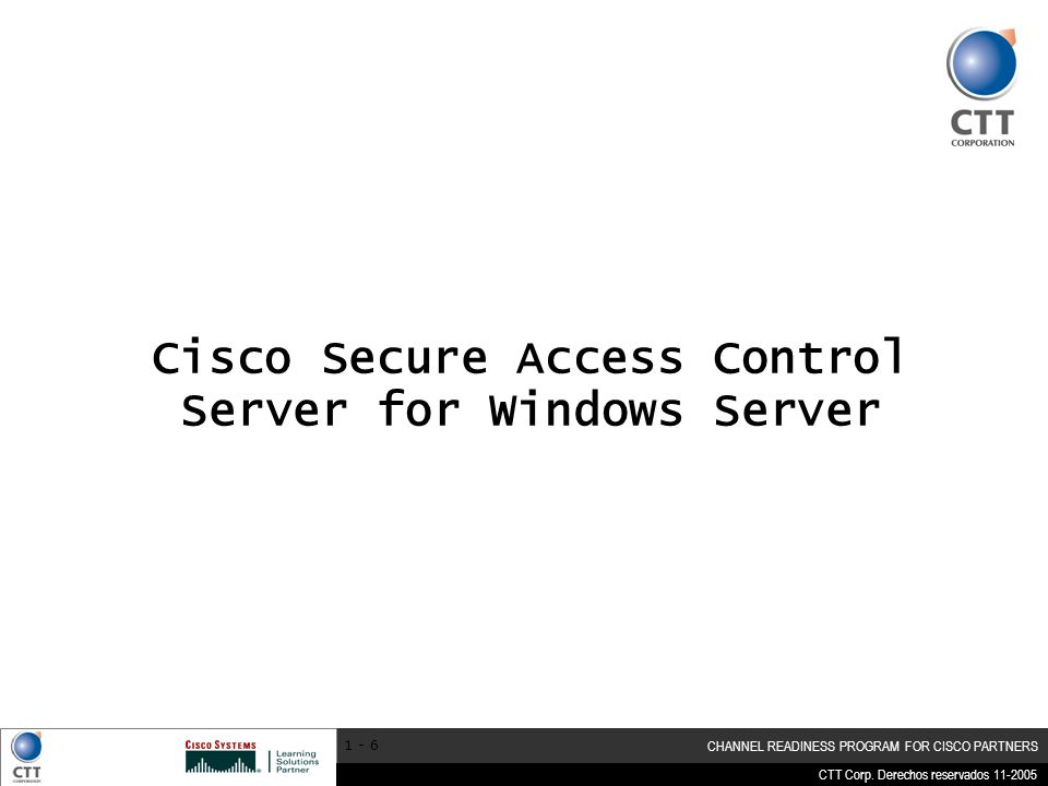 CTT Corp. Derechos reservados 11-2005 CHANNEL READINESS PROGRAM FOR CISCO PARTNERS 1 - 6 Cisco Secure Access Control Server for Windows Server