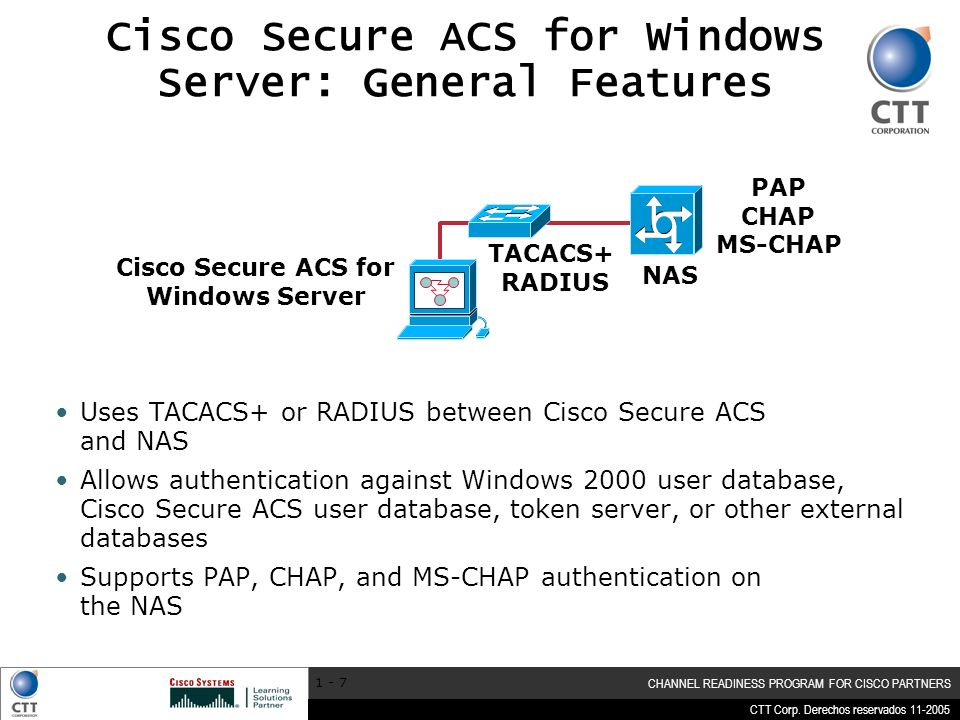 CTT Corp. Derechos reservados 11-2005 CHANNEL READINESS PROGRAM FOR CISCO PARTNERS 1 - 7 Cisco Secure ACS for Windows Server: General Features NAS Cis