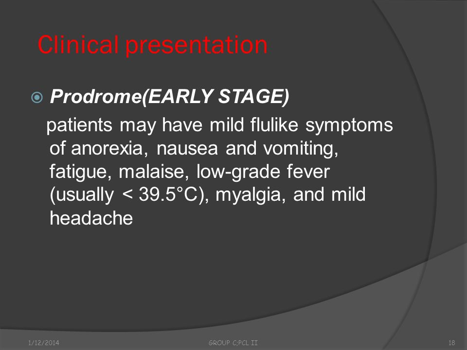 Clinical presentation Prodrome(EARLY STAGE) patients may have mild flulike symptoms of anorexia, nausea and vomiting, fatigue, malaise, low-grade feve