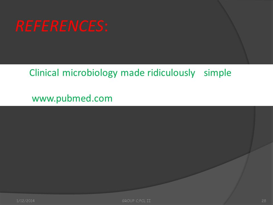 REFERENCES: 1/12/2014GROUP C;PCL II28 Clinical microbiology made ridiculously simple www.pubmed.com