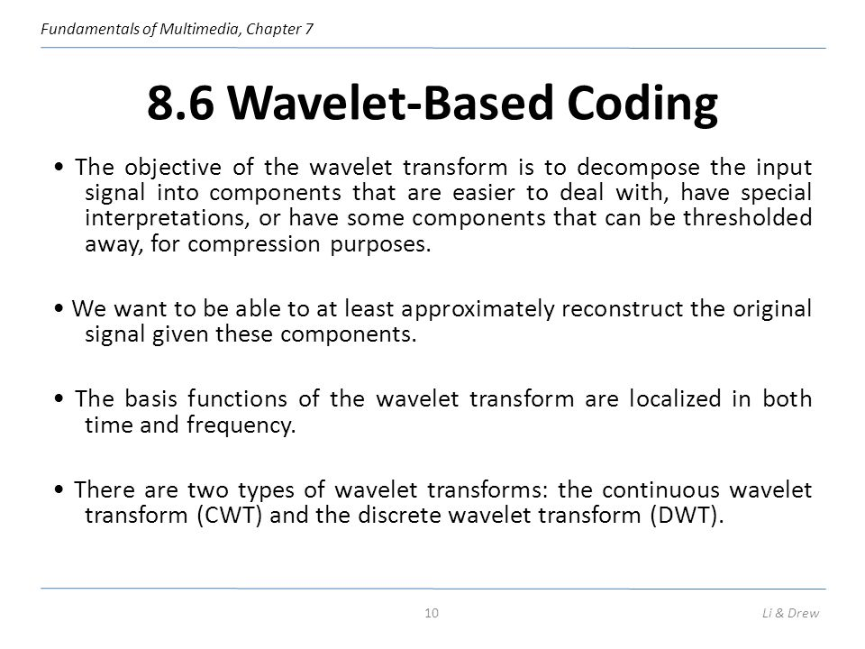 Fundamentals of Multimedia, Chapter 7 8.6 Wavelet-Based Coding The objective of the wavelet transform is to decompose the input signal into components