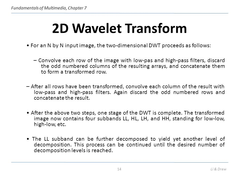 Fundamentals of Multimedia, Chapter 7 2D Wavelet Transform For an N by N input image, the two-dimensional DWT proceeds as follows: – Convolve each row