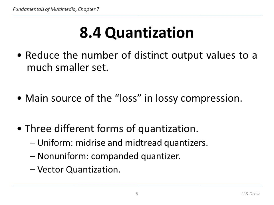 Fundamentals of Multimedia, Chapter 7 8.4 Quantization Reduce the number of distinct output values to a much smaller set. Main source of the loss in l