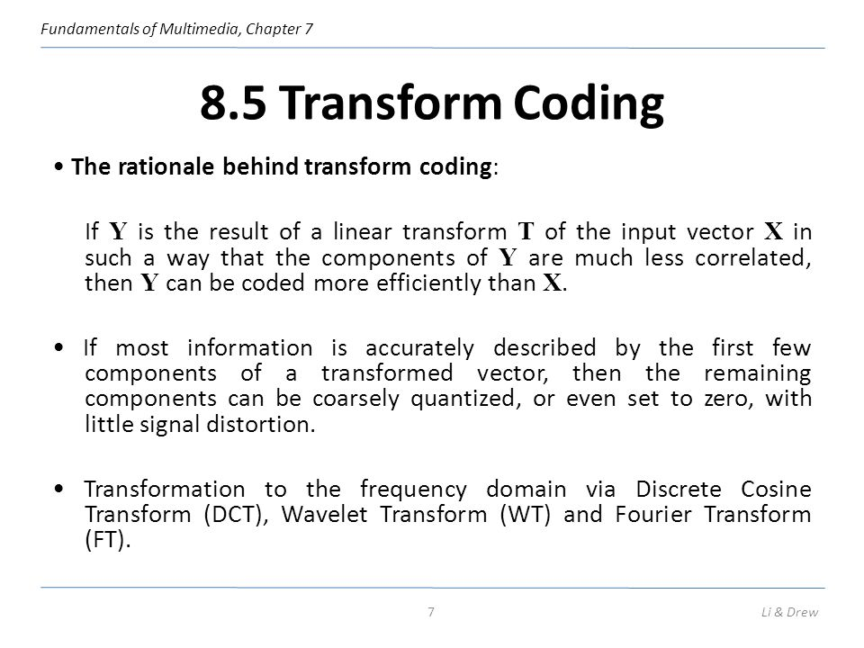 Fundamentals of Multimedia, Chapter 7 8.5 Transform Coding The rationale behind transform coding: If Y is the result of a linear transform T of the in