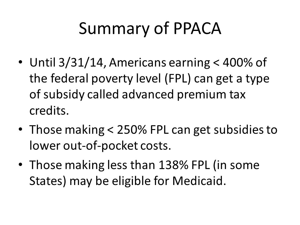 Summary of PPACA Until 3/31/14, Americans earning < 400% of the federal poverty level (FPL) can get a type of subsidy called advanced premium tax cred