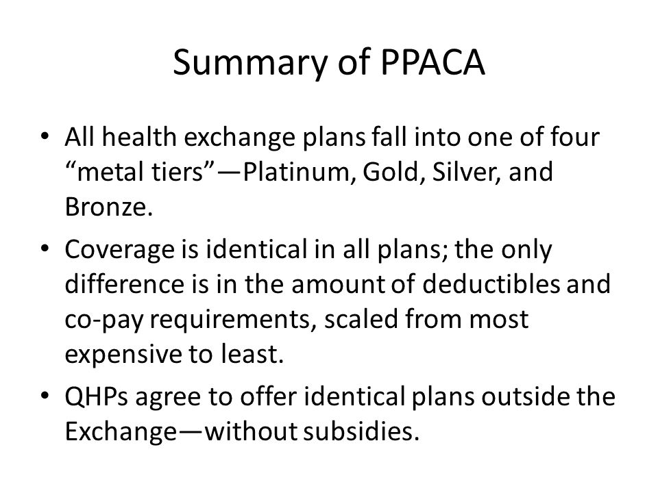 Summary of PPACA All health exchange plans fall into one of four metal tiersPlatinum, Gold, Silver, and Bronze.