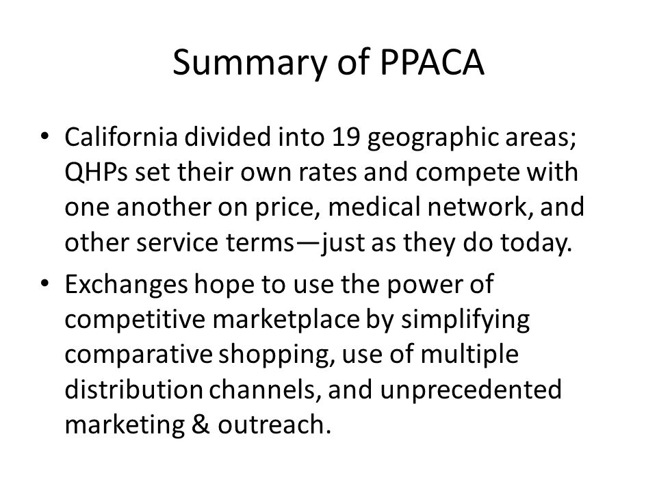 Summary of PPACA California divided into 19 geographic areas; QHPs set their own rates and compete with one another on price, medical network, and other service termsjust as they do today.