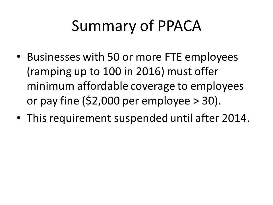 Summary of PPACA Businesses with 50 or more FTE employees (ramping up to 100 in 2016) must offer minimum affordable coverage to employees or pay fine ($2,000 per employee > 30).