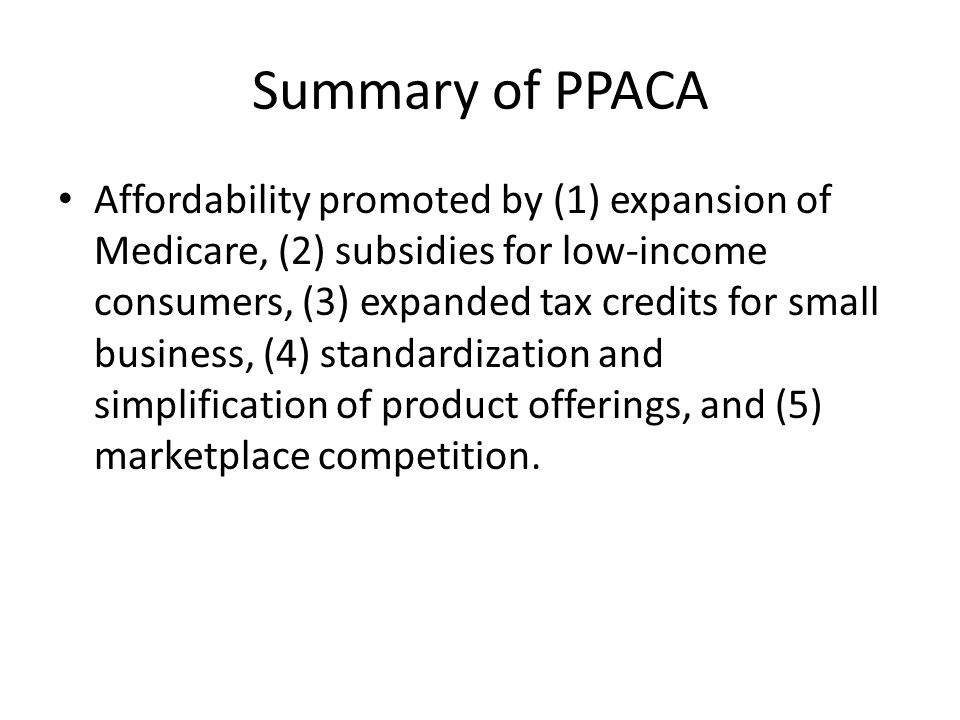Summary of PPACA Affordability promoted by (1) expansion of Medicare, (2) subsidies for low-income consumers, (3) expanded tax credits for small busin
