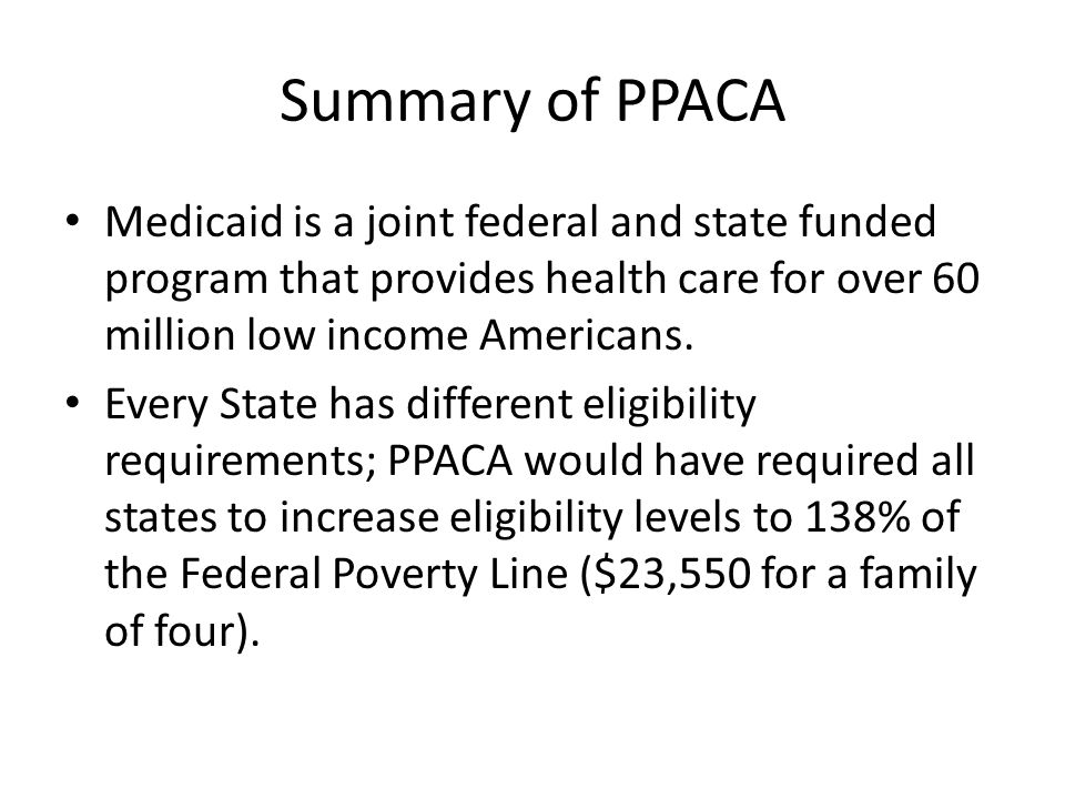 Summary of PPACA Medicaid is a joint federal and state funded program that provides health care for over 60 million low income Americans.