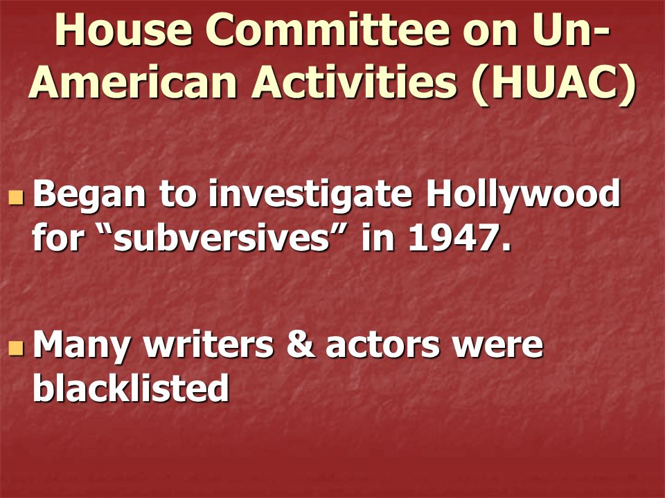 House Committee on Un- American Activities (HUAC) Began to investigate Hollywood for subversives in 1947. Began to investigate Hollywood for subversiv