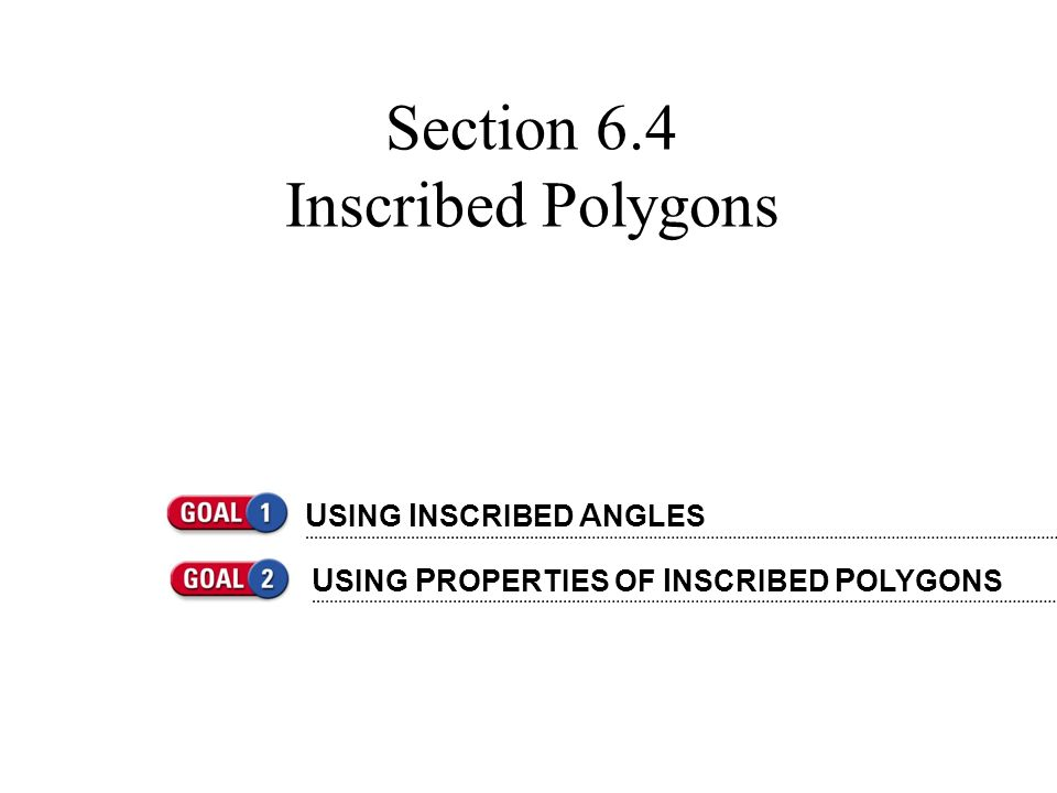 Section 6.4 Inscribed Polygons U SING I NSCRIBED A NGLES U SING P ROPERTIES OF I NSCRIBED P OLYGONS