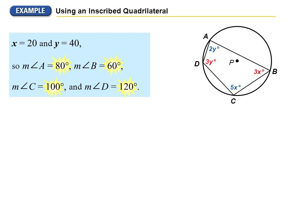 Using an Inscribed Quadrilateral P B C D A 2y ° 3y ° 5x ° 3x ° x = 20 and y = 40, so m A = 80°, m B = 60°, m C = 100°, and m D = 120°.