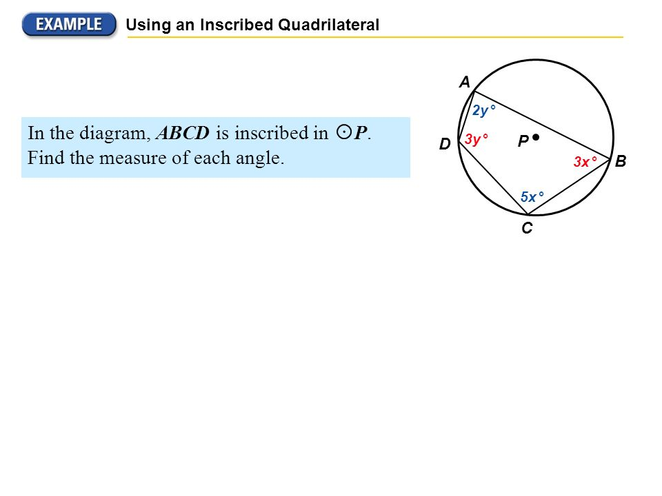 P B C D A 2y ° 3y ° 5x ° 3x ° Using an Inscribed Quadrilateral S OLUTION ABCD is inscribed in a circle, so opposite angles are supplementary.