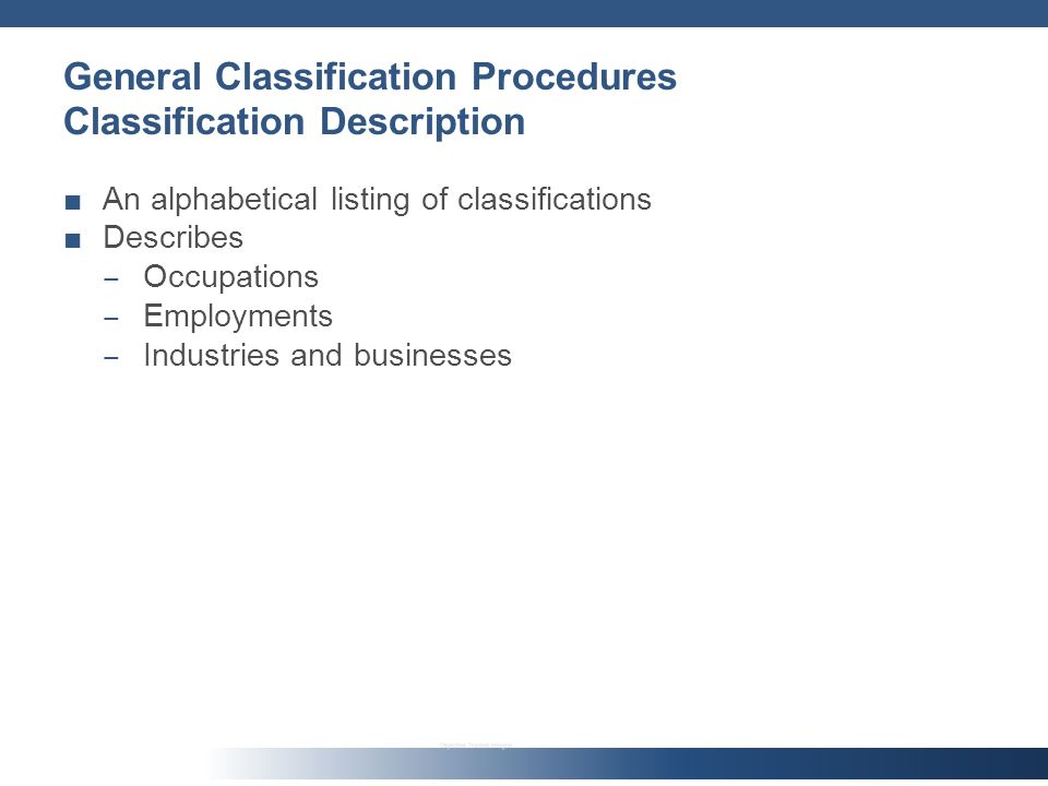 General Classification Procedures Classification Description An alphabetical listing of classifications Describes Occupations Employments Industries and businesses