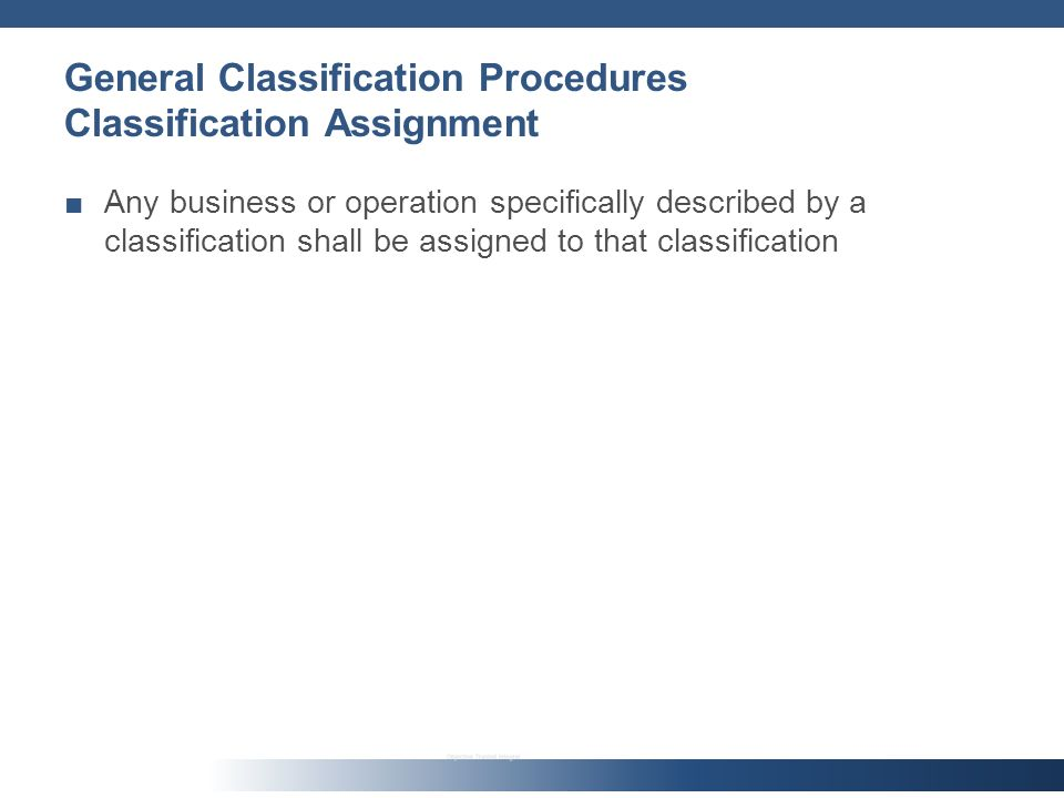 General Classification Procedures Classification Assignment Any business or operation specifically described by a classification shall be assigned to that classification