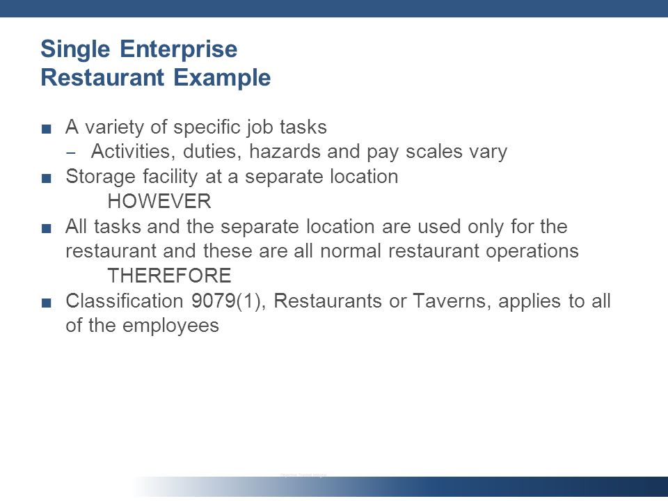 Single Enterprise Restaurant Example A variety of specific job tasks Activities, duties, hazards and pay scales vary Storage facility at a separate location HOWEVER All tasks and the separate location are used only for the restaurant and these are all normal restaurant operations THEREFORE Classification 9079(1), Restaurants or Taverns, applies to all of the employees