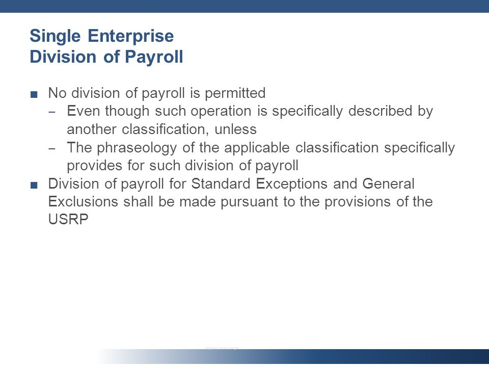 Single Enterprise Division of Payroll No division of payroll is permitted Even though such operation is specifically described by another classification, unless The phraseology of the applicable classification specifically provides for such division of payroll Division of payroll for Standard Exceptions and General Exclusions shall be made pursuant to the provisions of the USRP