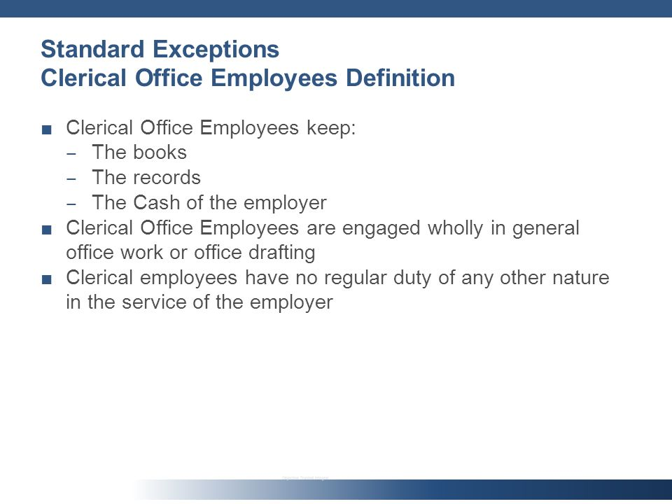 Standard Exceptions Clerical Office Employees Definition Clerical Office Employees keep: The books The records The Cash of the employer Clerical Office Employees are engaged wholly in general office work or office drafting Clerical employees have no regular duty of any other nature in the service of the employer