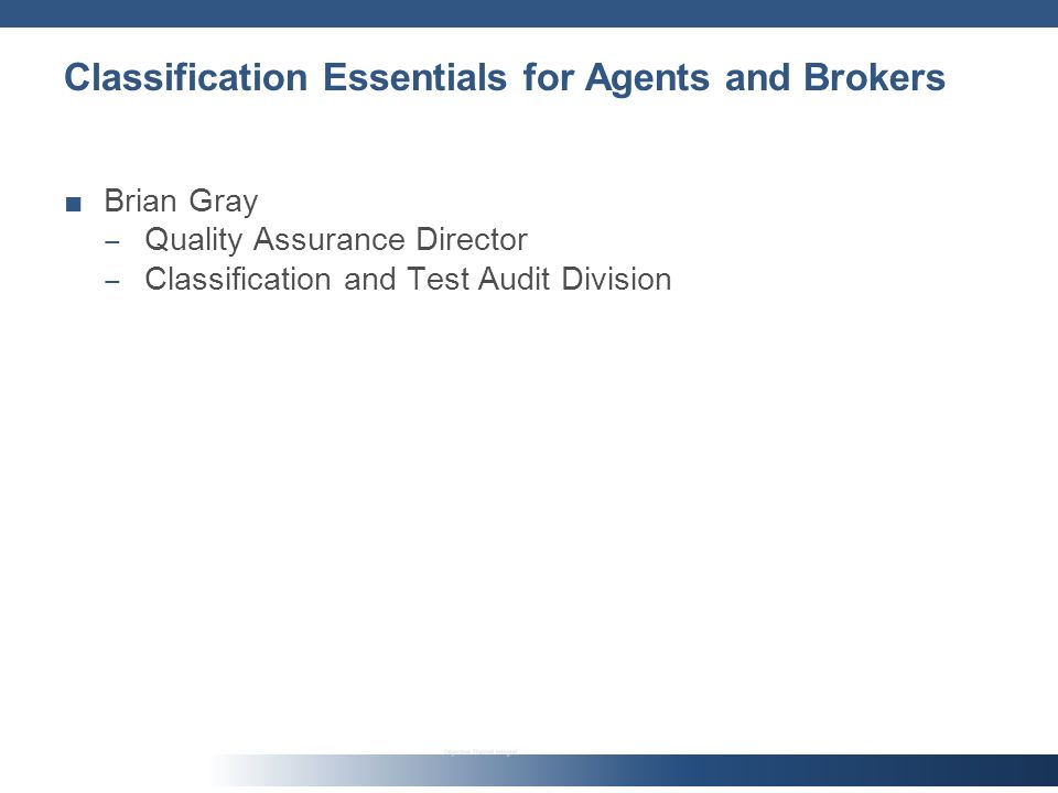 Classification Essentials for Agents and Brokers Brian Gray Quality Assurance Director Classification and Test Audit Division