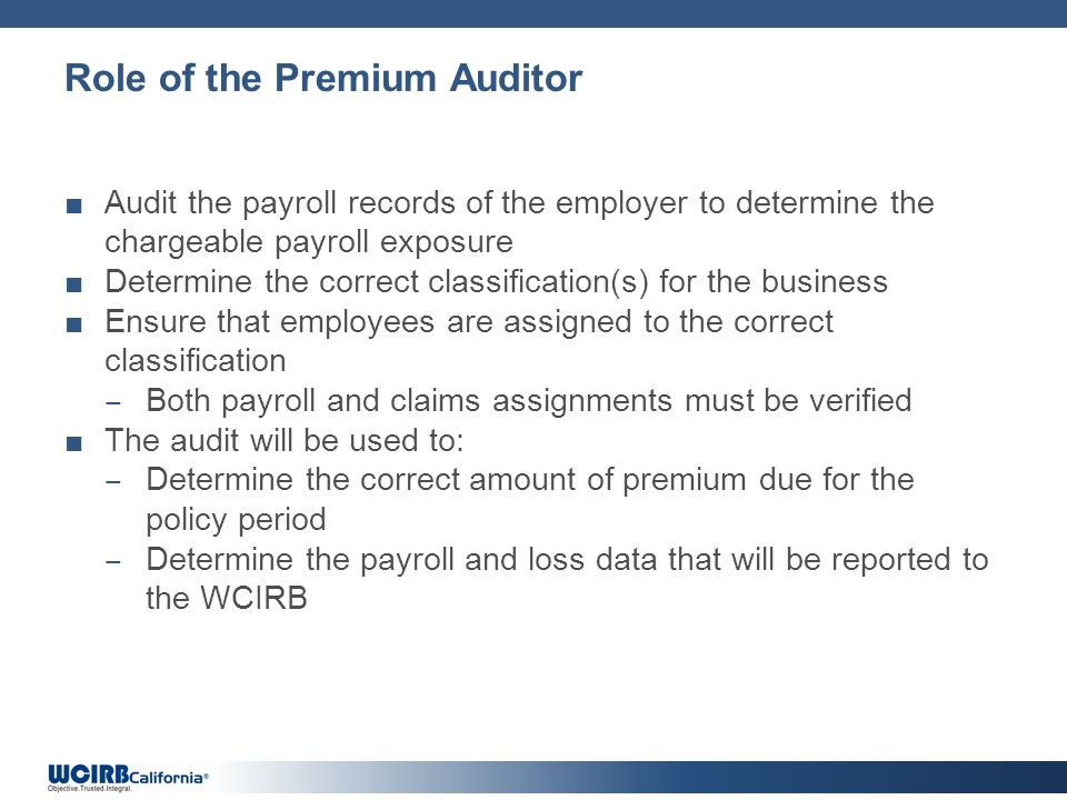Role of the Premium Auditor Audit the payroll records of the employer to determine the chargeable payroll exposure Determine the correct classificatio