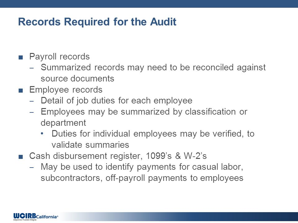 Records Required for the Audit Payroll records Summarized records may need to be reconciled against source documents Employee records Detail of job duties for each employee Employees may be summarized by classification or department Duties for individual employees may be verified, to validate summaries Cash disbursement register, 1099s & W-2s May be used to identify payments for casual labor, subcontractors, off-payroll payments to employees
