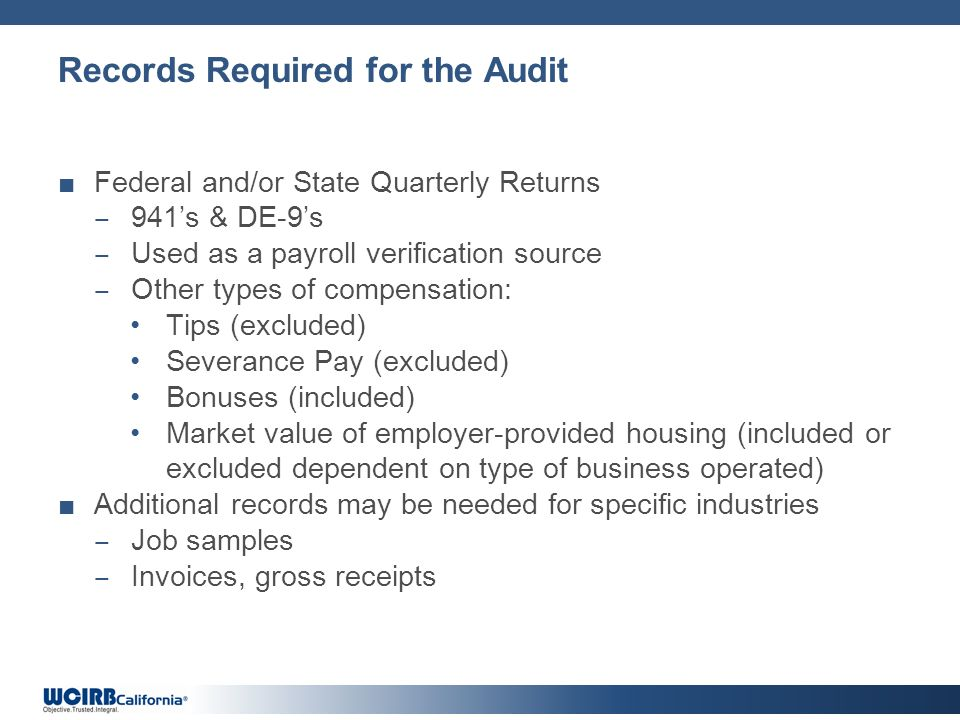 Records Required for the Audit Federal and/or State Quarterly Returns 941s & DE-9s Used as a payroll verification source Other types of compensation:
