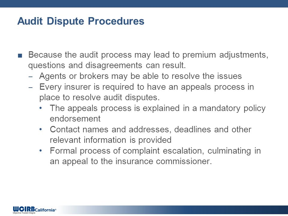 Audit Dispute Procedures Because the audit process may lead to premium adjustments, questions and disagreements can result. Agents or brokers may be a
