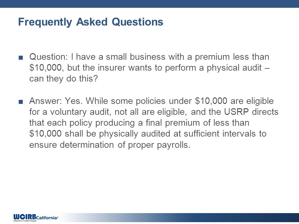 Frequently Asked Questions Question: I have a small business with a premium less than $10,000, but the insurer wants to perform a physical audit – can they do this.