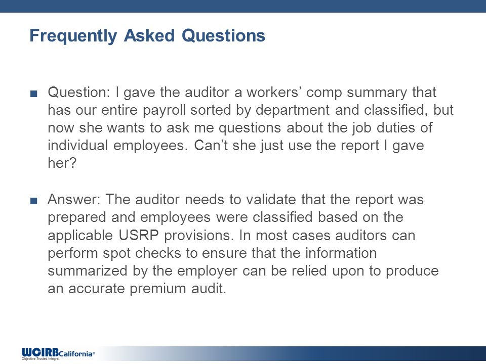 Frequently Asked Questions Question: I gave the auditor a workers comp summary that has our entire payroll sorted by department and classified, but now she wants to ask me questions about the job duties of individual employees.