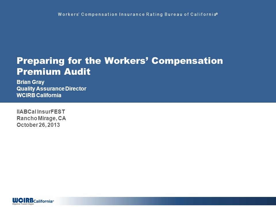 W o r k e r s C o m p e n s a t i o n I n s u r a n c e R a t i n g B u r e a u o f C a l i f o r n i a ® Preparing for the Workers Compensation Premium Audit Brian Gray Quality Assurance Director WCIRB California IIABCal InsurFEST Rancho Mirage, CA October 26, 2013