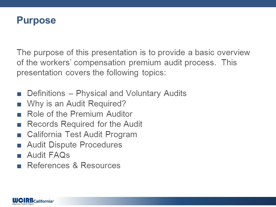 Purpose The purpose of this presentation is to provide a basic overview of the workers compensation premium audit process.