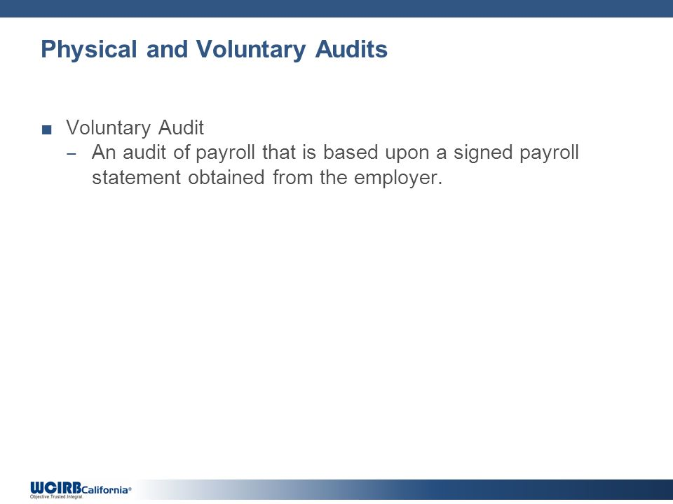 Physical and Voluntary Audits Voluntary Audit An audit of payroll that is based upon a signed payroll statement obtained from the employer.