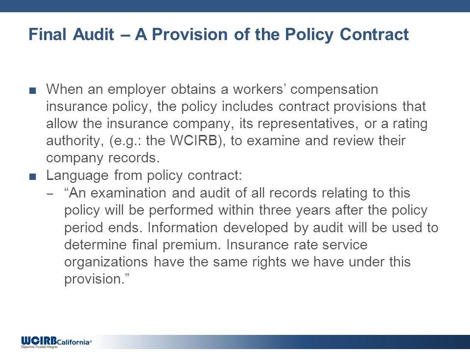 Final Audit – A Provision of the Policy Contract When an employer obtains a workers compensation insurance policy, the policy includes contract provisions that allow the insurance company, its representatives, or a rating authority, (e.g.: the WCIRB), to examine and review their company records.