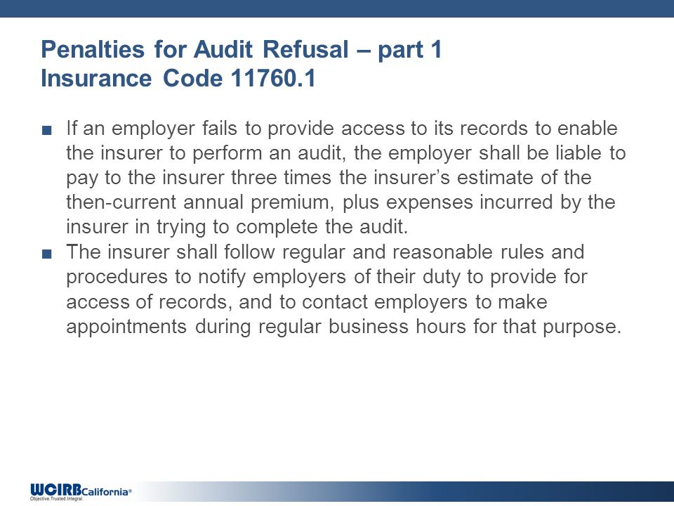 Penalties for Audit Refusal – part 1 Insurance Code 11760.1 If an employer fails to provide access to its records to enable the insurer to perform an