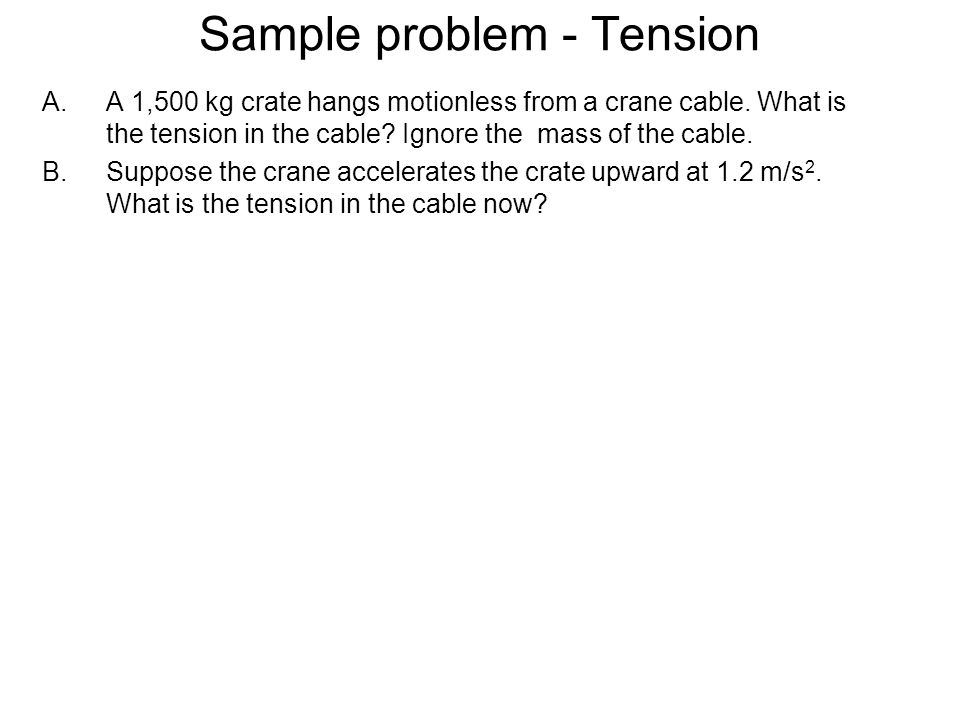 Sample problem - Tension A.A 1,500 kg crate hangs motionless from a crane cable. What is the tension in the cable? Ignore the mass of the cable. B.Sup