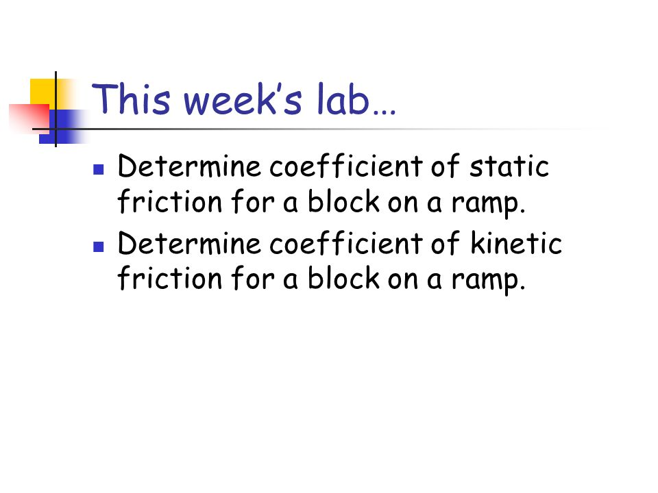 This weeks lab… Determine coefficient of static friction for a block on a ramp. Determine coefficient of kinetic friction for a block on a ramp.