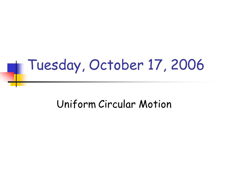 Tuesday, October 17, 2006 Uniform Circular Motion
