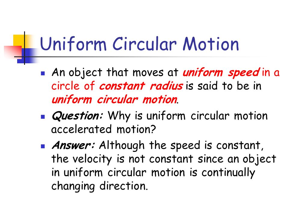 An object that moves at uniform speed in a circle of constant radius is said to be in uniform circular motion. Question: Why is uniform circular motio