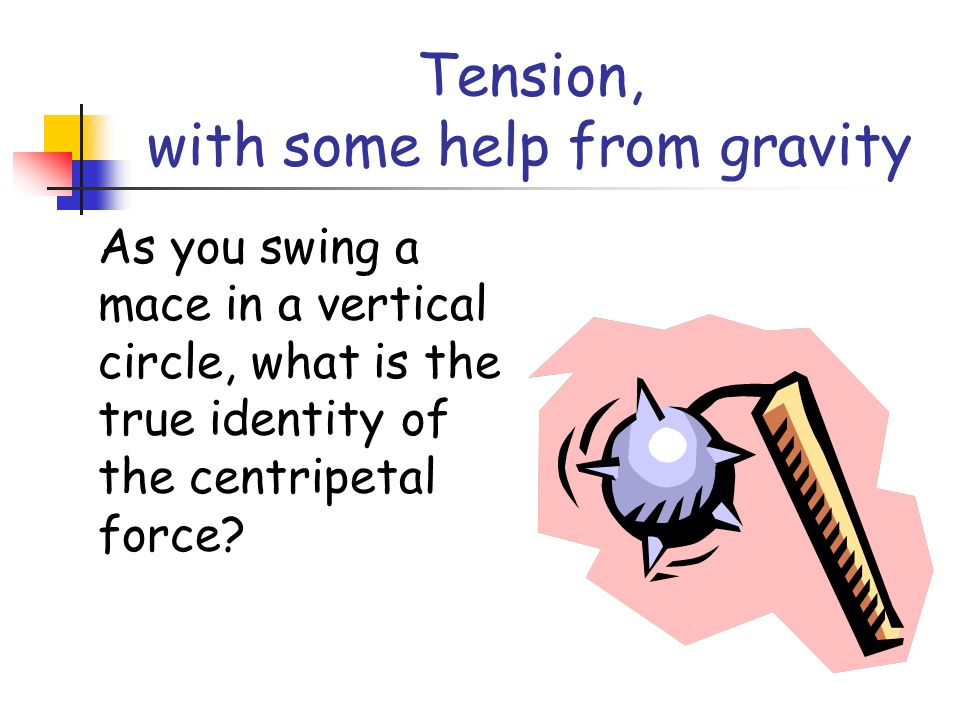 Tension, with some help from gravity As you swing a mace in a vertical circle, what is the true identity of the centripetal force?