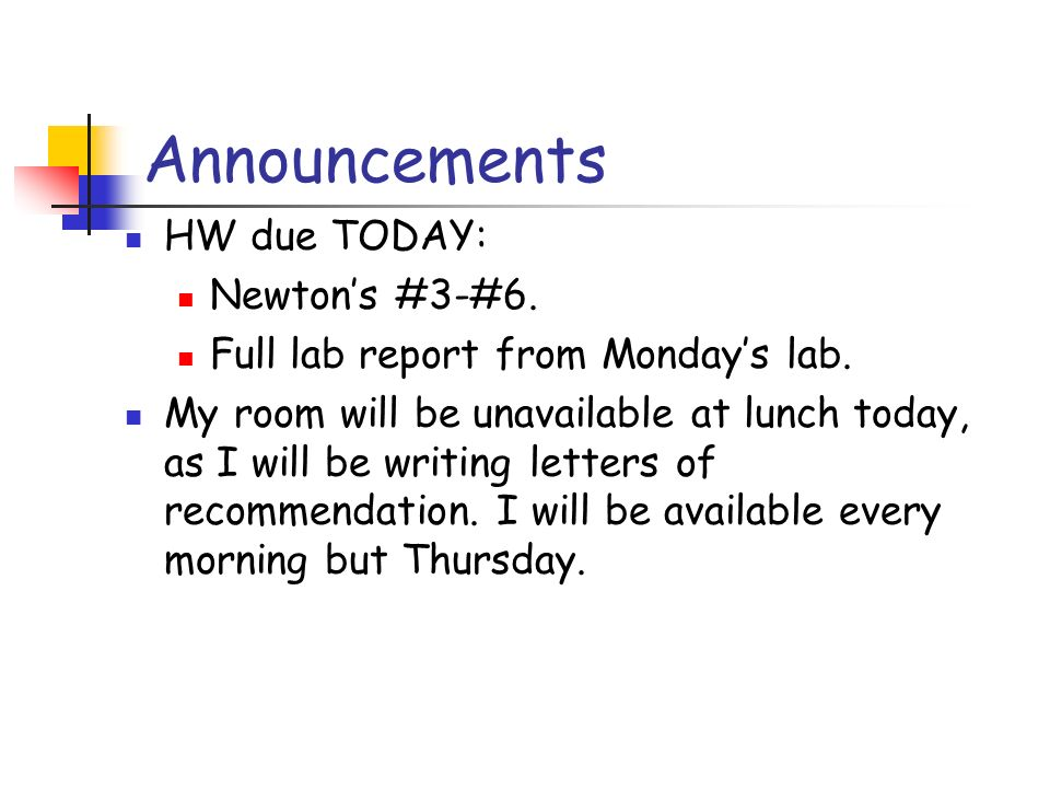Announcements HW due TODAY: Newtons #3-#6. Full lab report from Mondays lab. My room will be unavailable at lunch today, as I will be writing letters