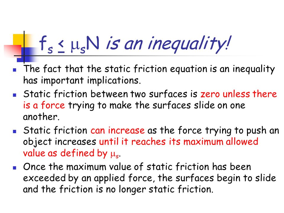 f s < s N is an inequality! The fact that the static friction equation is an inequality has important implications. Static friction between two surfac