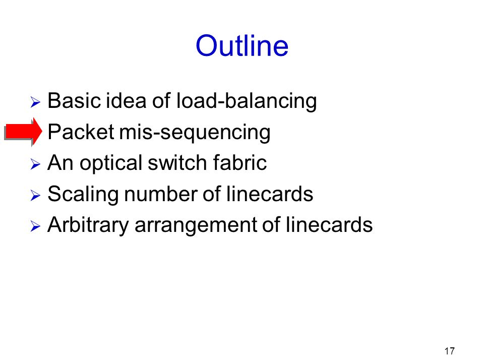 17 Outline Basic idea of load-balancing Packet mis-sequencing An optical switch fabric Scaling number of linecards Arbitrary arrangement of linecards