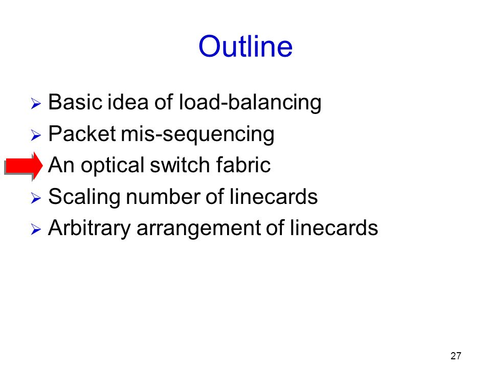 27 Outline Basic idea of load-balancing Packet mis-sequencing An optical switch fabric Scaling number of linecards Arbitrary arrangement of linecards