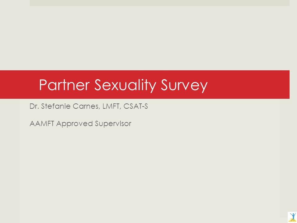 Partner Sexuality Survey Dr. Stefanie Carnes, LMFT, CSAT-S AAMFT Approved Supervisor