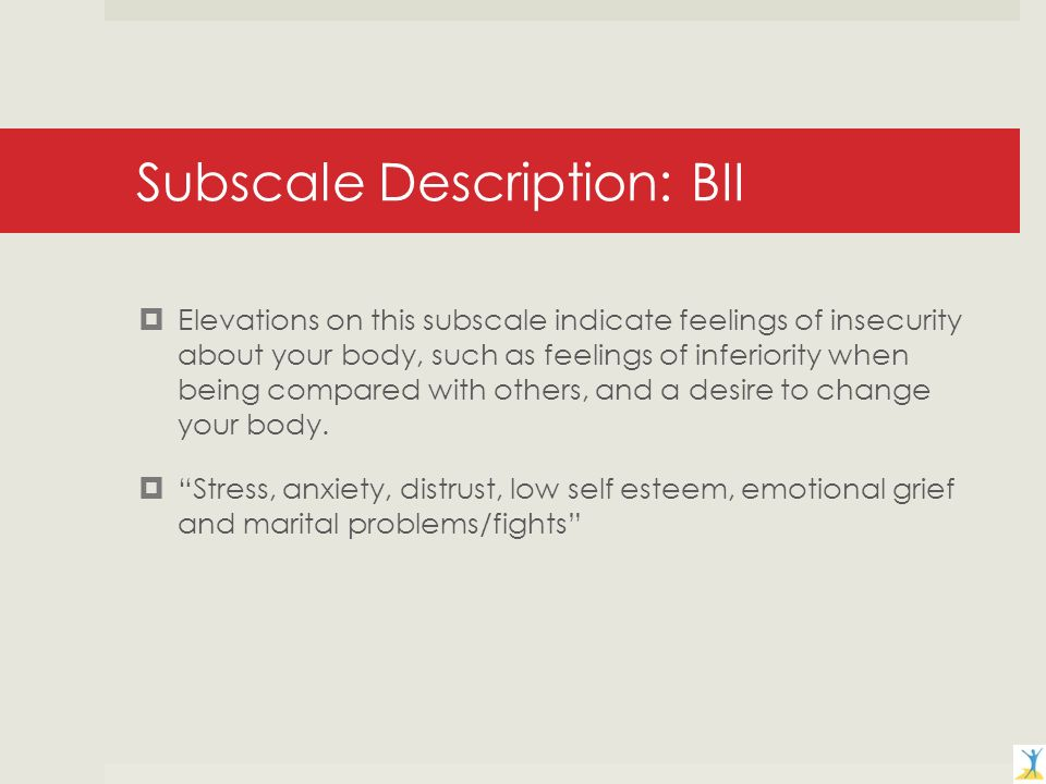 Subscale Description: BII Elevations on this subscale indicate feelings of insecurity about your body, such as feelings of inferiority when being compared with others, and a desire to change your body.