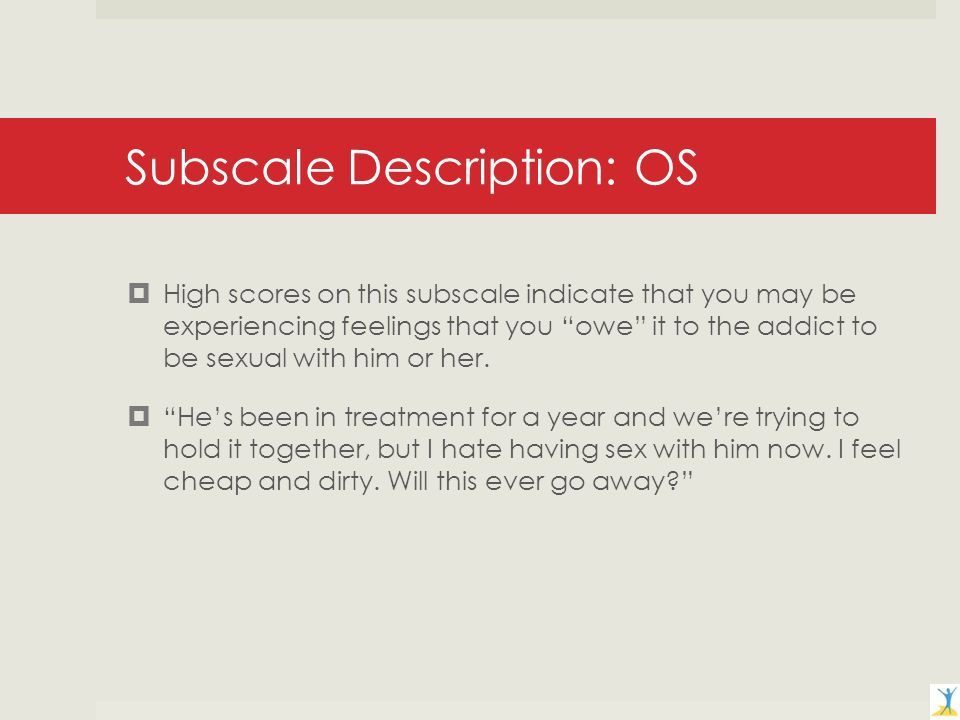 Subscale Description: OS High scores on this subscale indicate that you may be experiencing feelings that you owe it to the addict to be sexual with him or her.