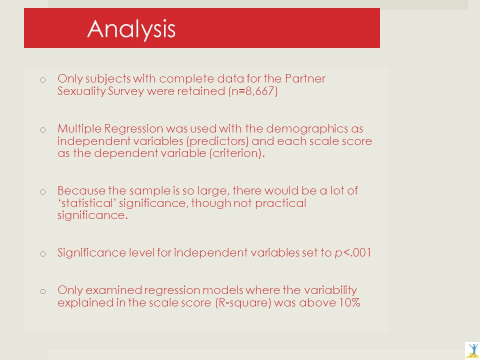 Analysis o Only subjects with complete data for the Partner Sexuality Survey were retained (n=8,667) o Multiple Regression was used with the demographics as independent variables (predictors) and each scale score as the dependent variable (criterion).